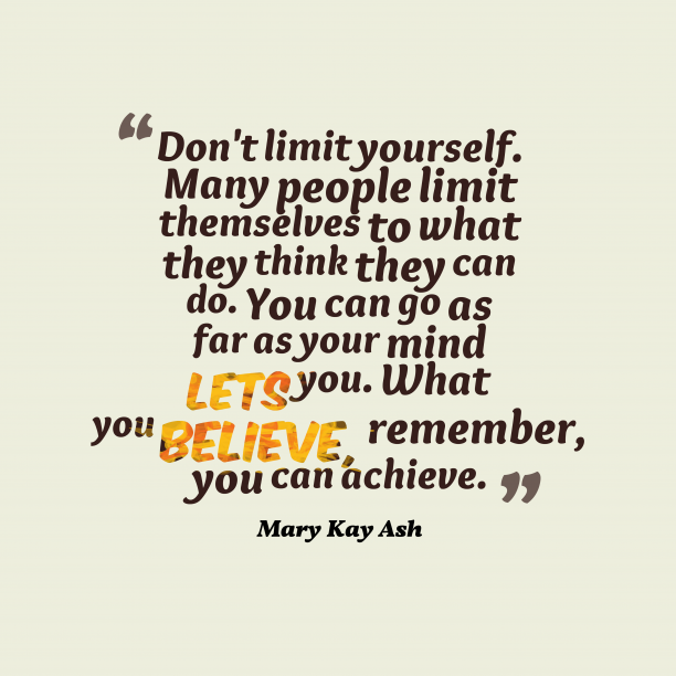 Mary Kay Ash 's quote about achievement. Don't limit yourself. Many people…