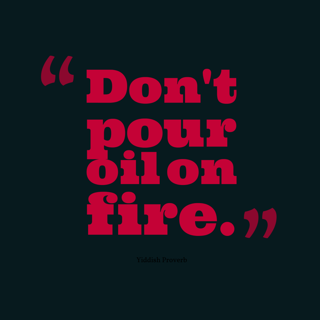 Quotes image of Don't pour oil on fire.