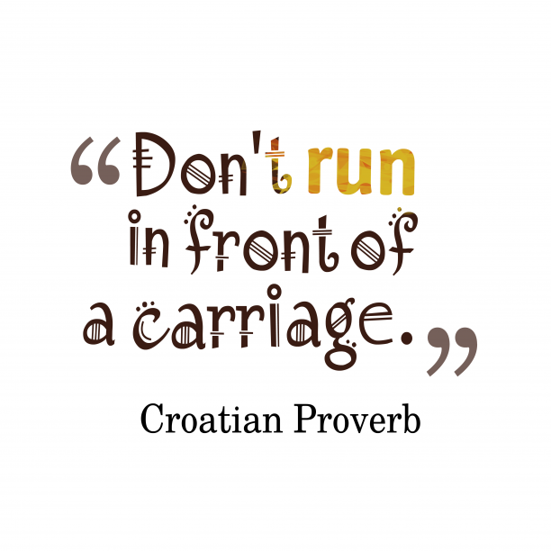 Croatian Wisdom 's quote about Run, carriage. Don't run in front of…