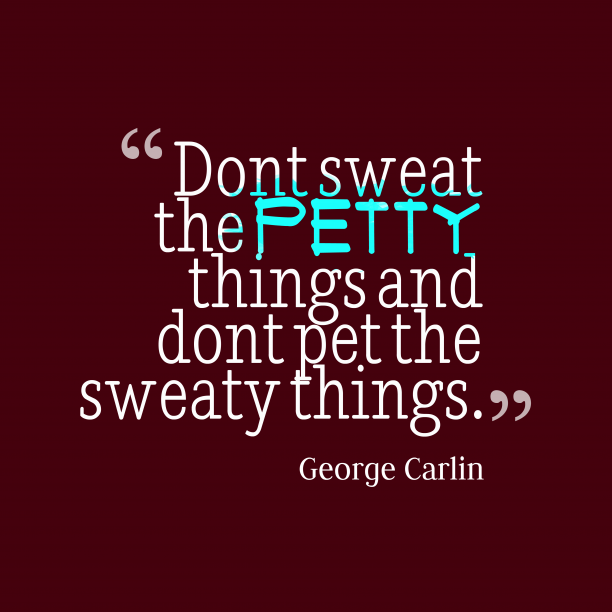 George Carlin 's quote about problem. Don't sweat the petty things…