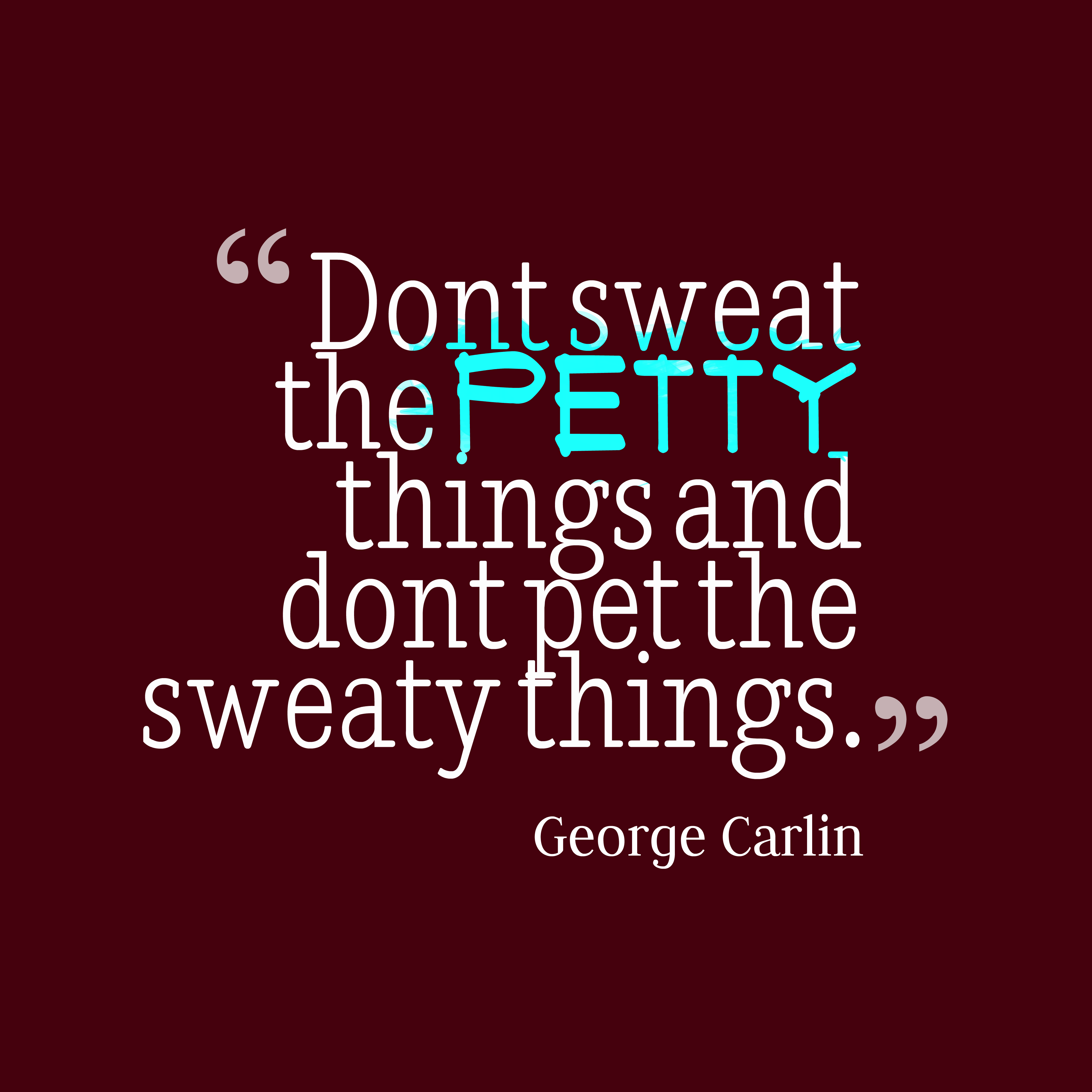 hi-res image of Don't sweat the petty things and don't pet the sweaty things.