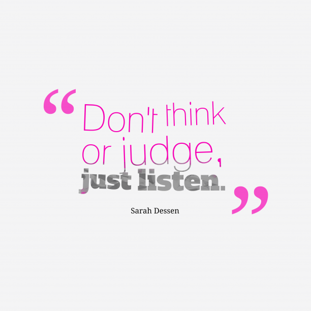 Sarah Dessen 's quote about listening. Don't think or judge, just…