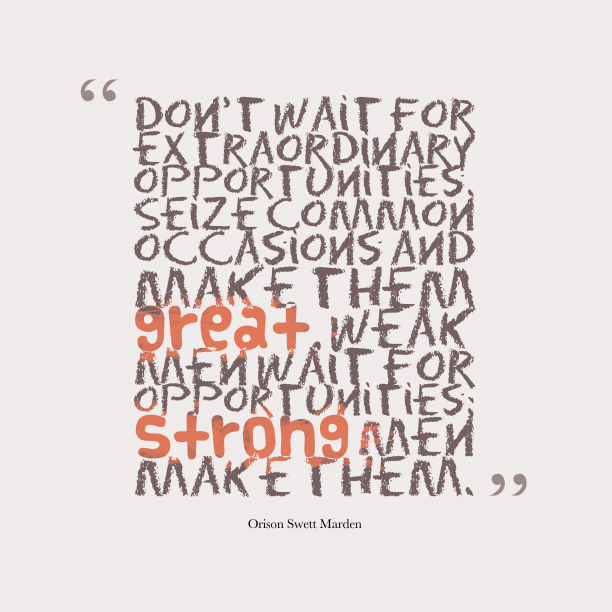 Orison Swett Marden 's quote about . Don't wait for extraordinary opportunities….