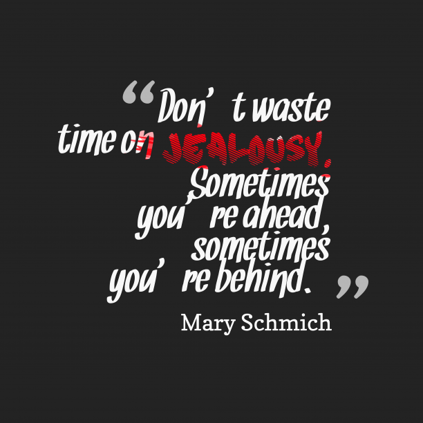 Mary Schmich 's quote about jealousy. Don't waste time on jealousy….
