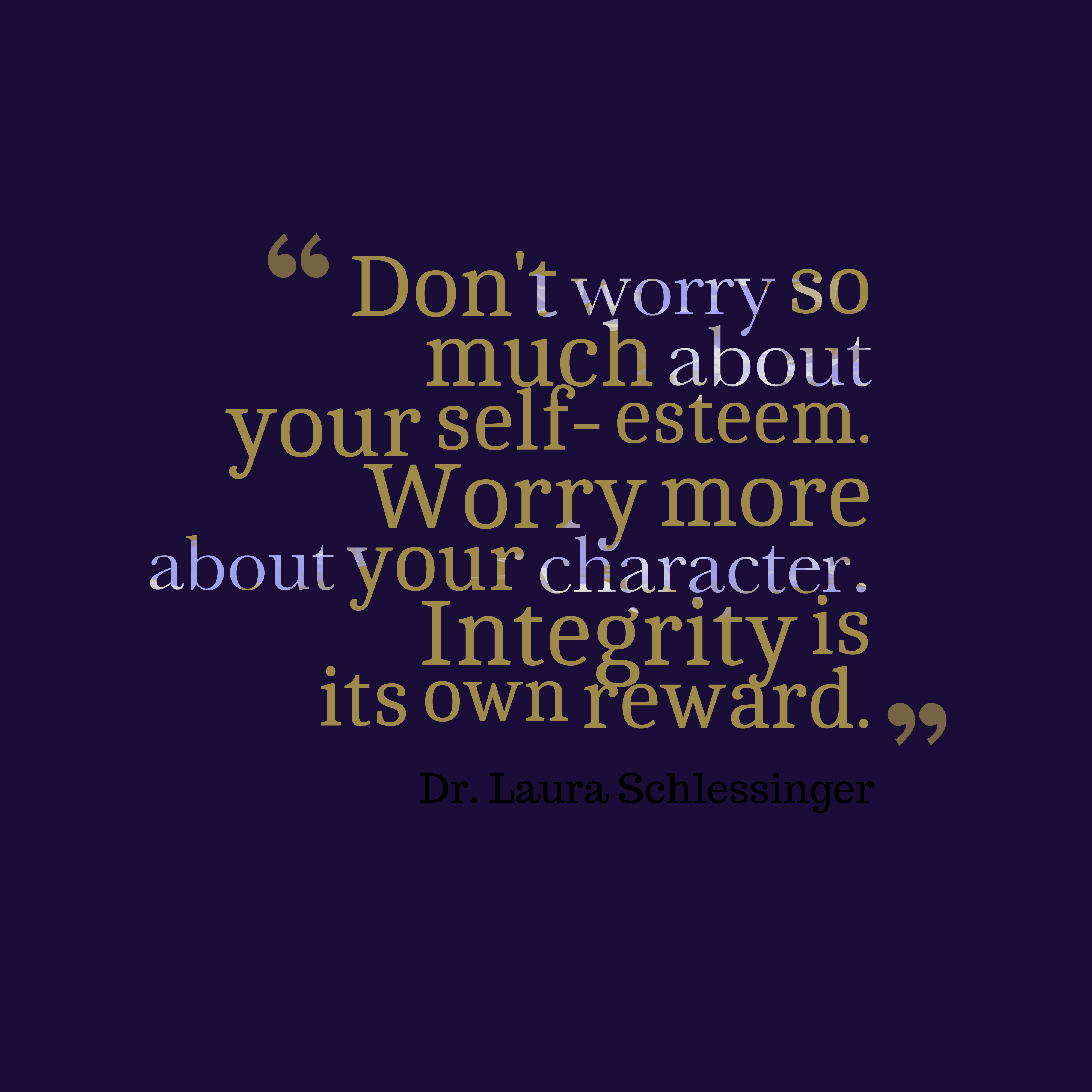 Quotes image of Don't worry so much about your self- esteem. Worry more about your character. Integrity is its own reward.
