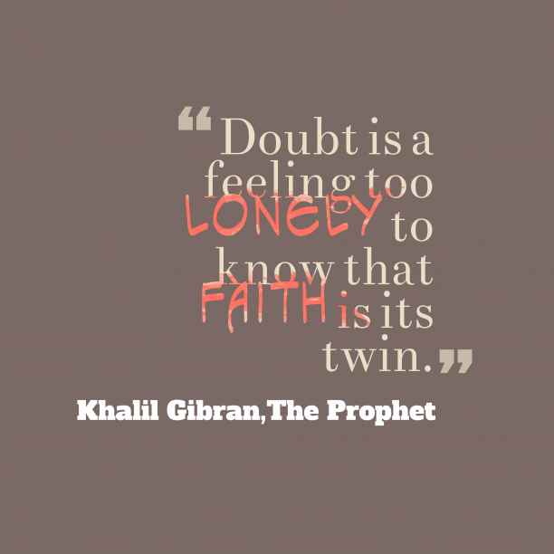 The Prophet 's quote about Doubt,faith. Doubt is a feeling too…