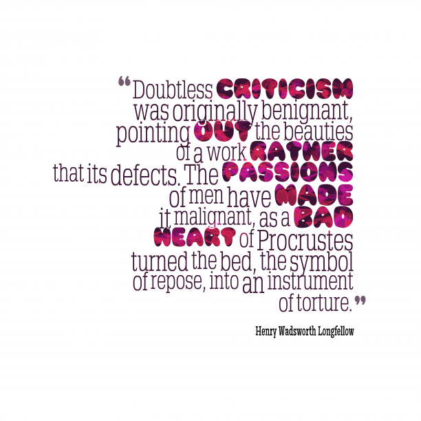 Henry Wadsworth Longfellow 's quote about criticism. Doubtless criticism was originally benignant,…