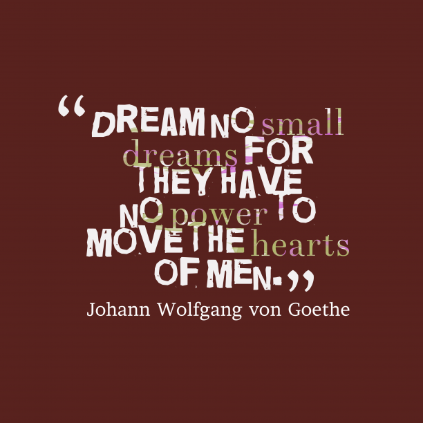 Johann Wolfgang von Goethe 's quote about Dream. Dream no small dreams for…