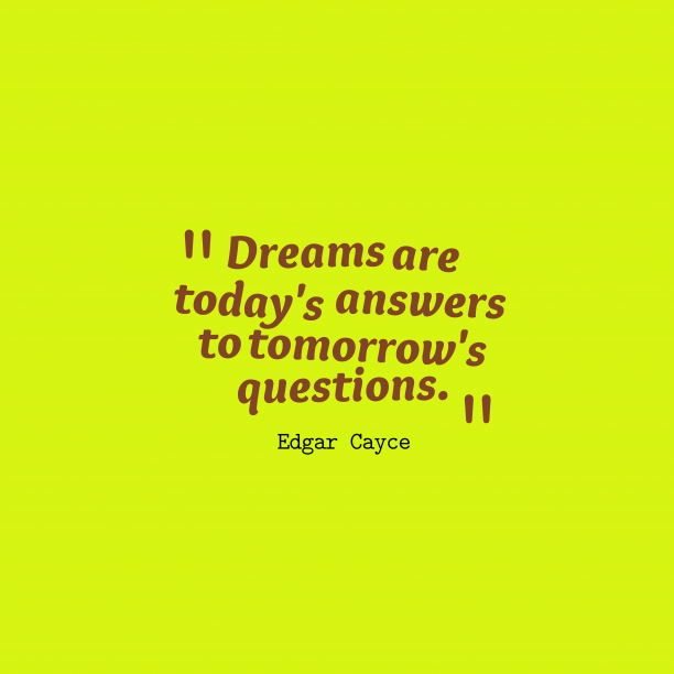 Edgar Cayce 's quote about dream. Dreams are today's answers to…