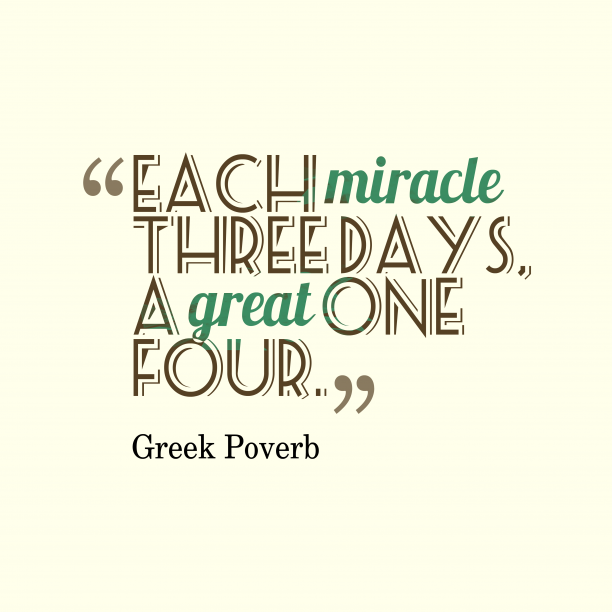 Greek Poverb 's quote about . Each miracle three days, a…