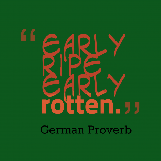 German Wisdom 's quote about Early. Early ripe, early rotten….
