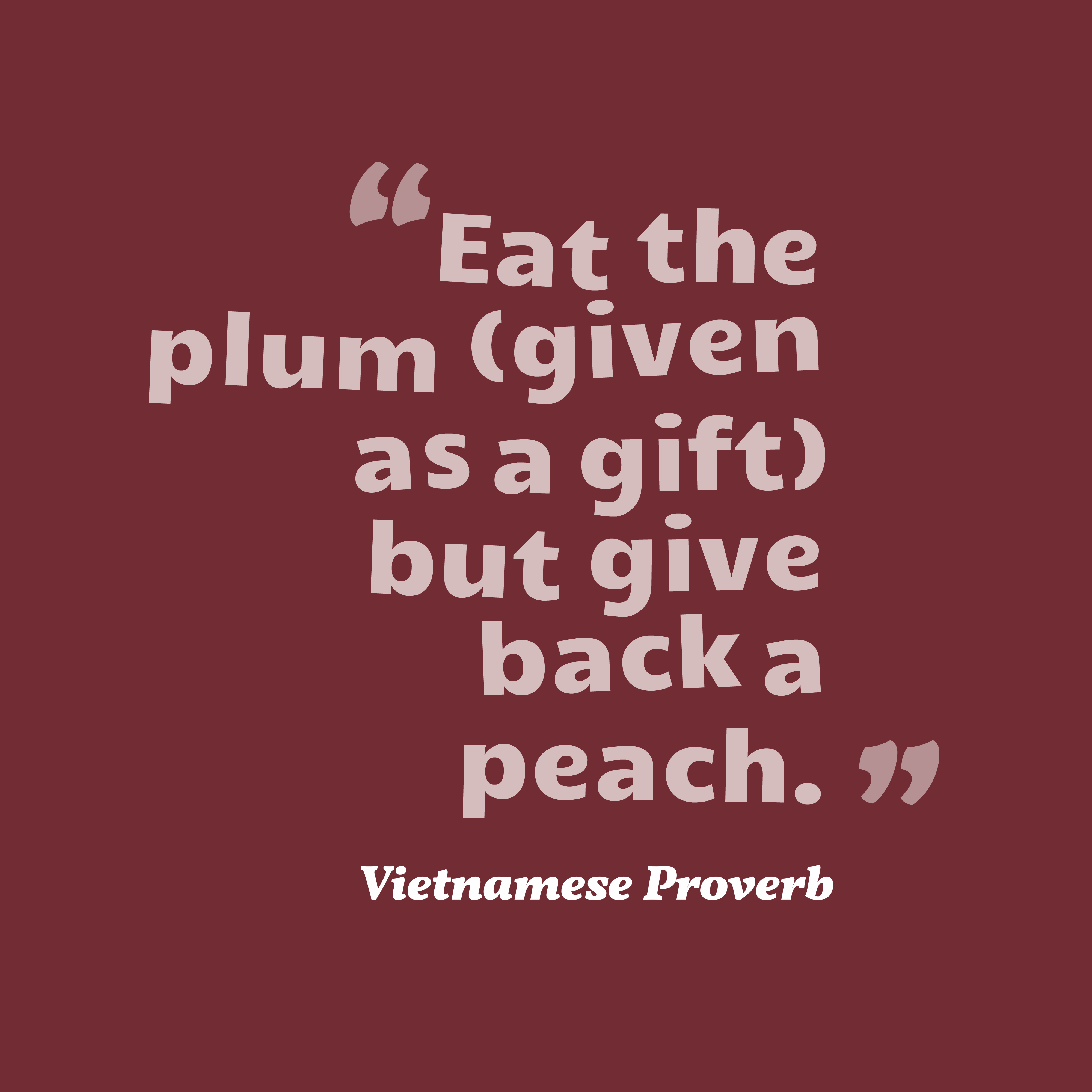 Quotes image of Eat the plum (given as a gift) but give back a peach.