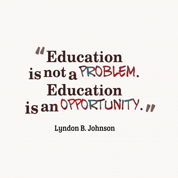 Lyndon B. Johnson 's quote about Education. Education is not a problem….