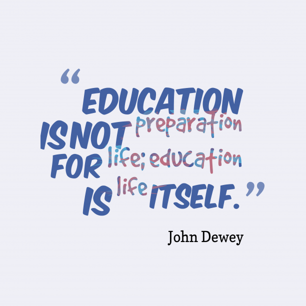 John Dewey 's quote about Education. Education is not preparation for…