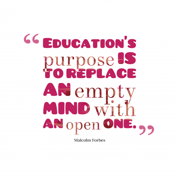 Malcolm Forbes 's quote about Education. Education's purpose is to replace…