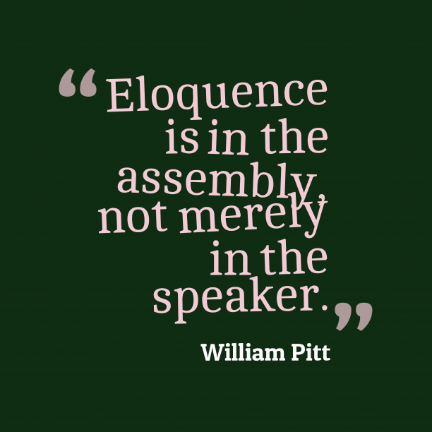 William Pitt 's quote about eloquence. Eloquence is in the assembly,…
