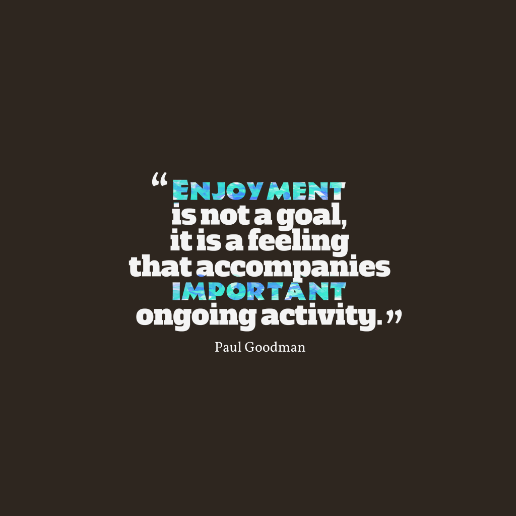 Paul Goodman quote about enjoyment.