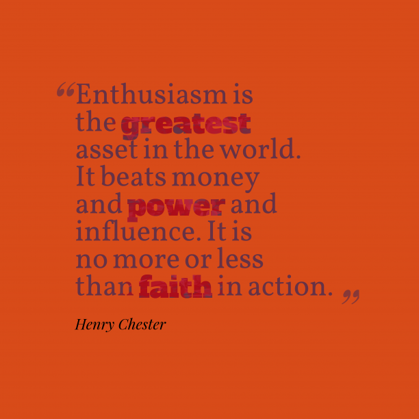 Henry Chester 's quote about . Enthusiasm is the greatest asset…