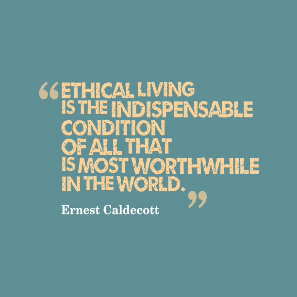 Ernest Caldecott 's quote about . Ethical living is the indispensable…