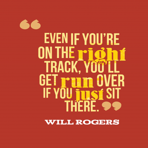 Will Rogers 's quote about life. Even if you're on the…