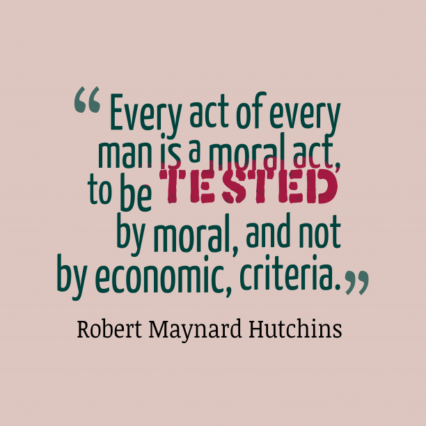 Robert Maynard Hutchins 's quote about moral, humanity. Every act of every man…