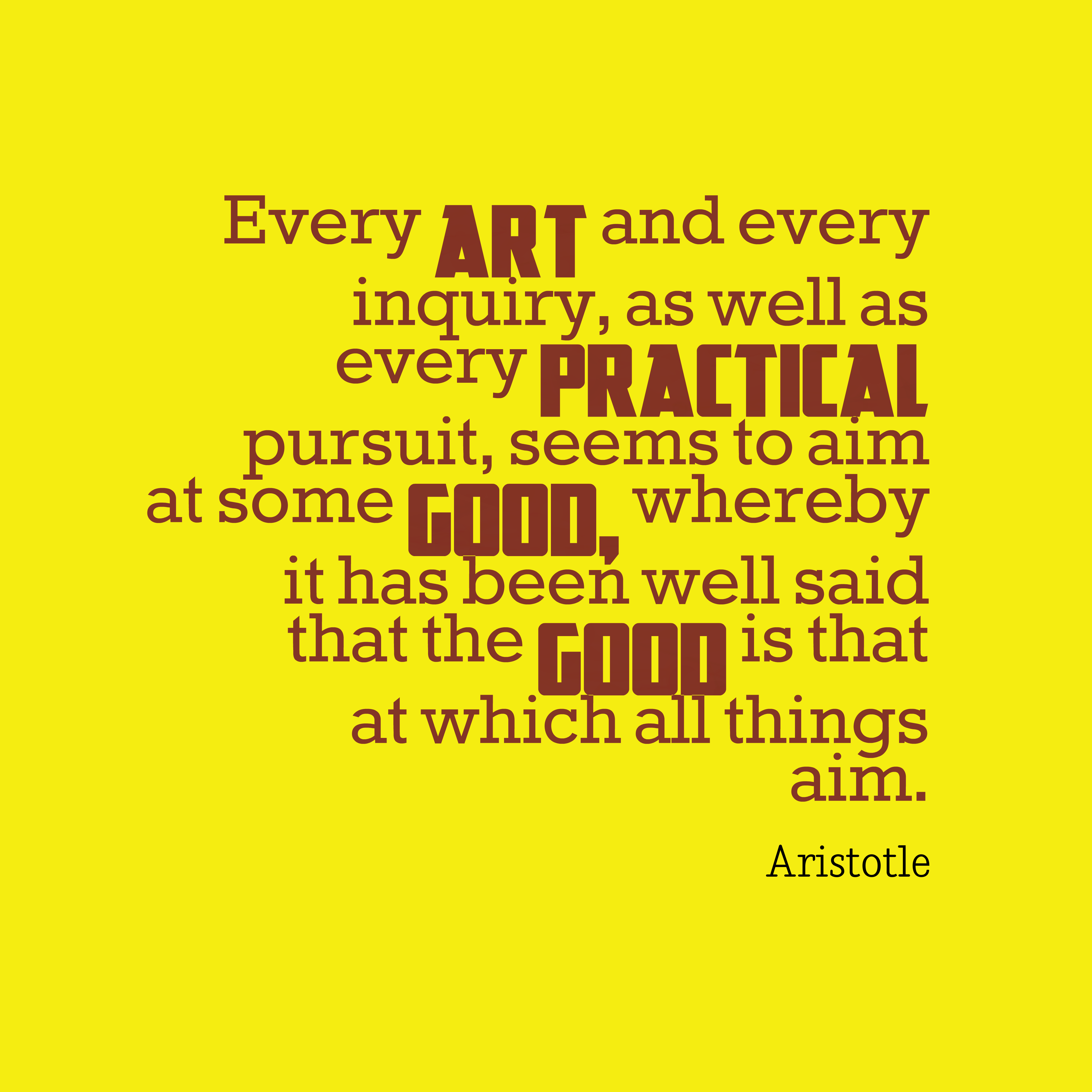 Quotes image of Every art and every inquiry, as well as every practical pursuit, seems to aim at some good, whereby it has been well said that the good is that at which all things aim.