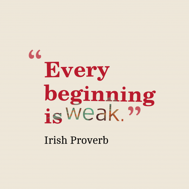 Irish Wisdom 's quote about . Every beginning is weak….