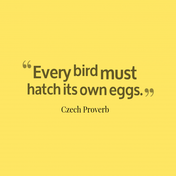 Czech Wisdom 's quote about . Every bird must hatch its…