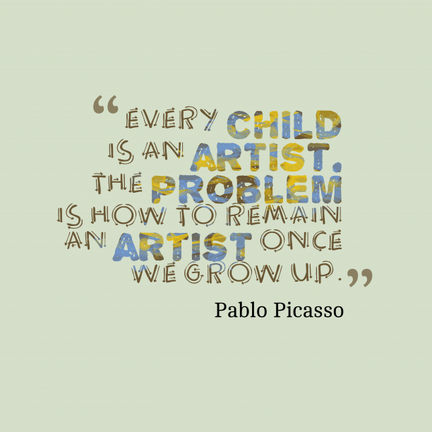Pablo Picasso 's quote about artist. Every child is an artist….