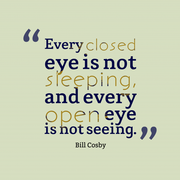 Bill Cosby 's quote about . Every closed eye is not…