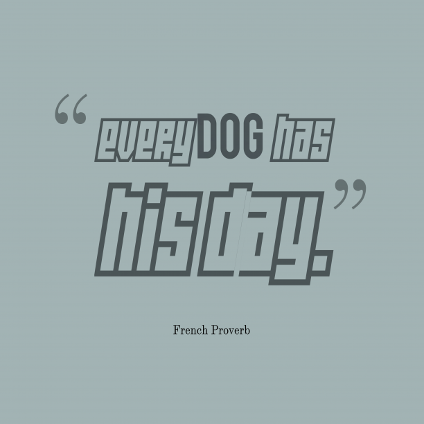 French Wisdom 's quote about . Every dog has his day….