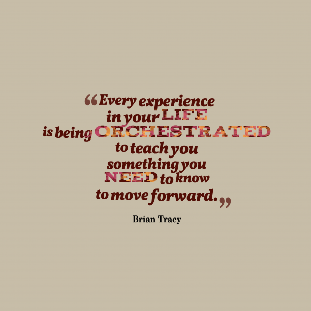Brian Tracy 's quote about experience. Every experience in your life…