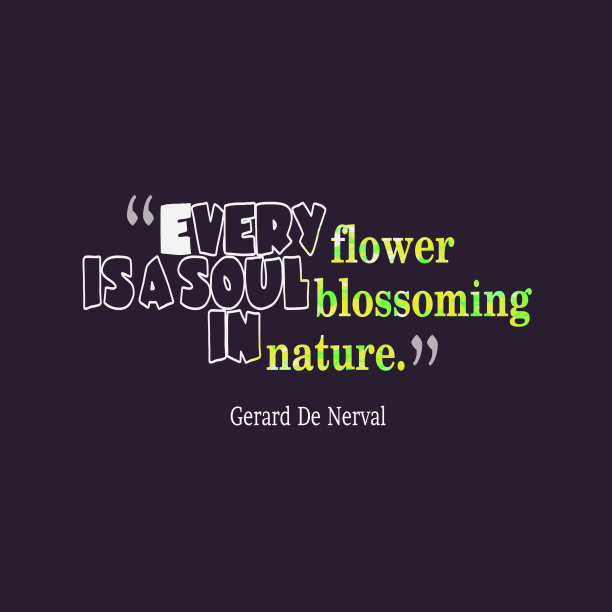 Gerard De Nerval 's quote about flower, nature. Every flower is a soul…