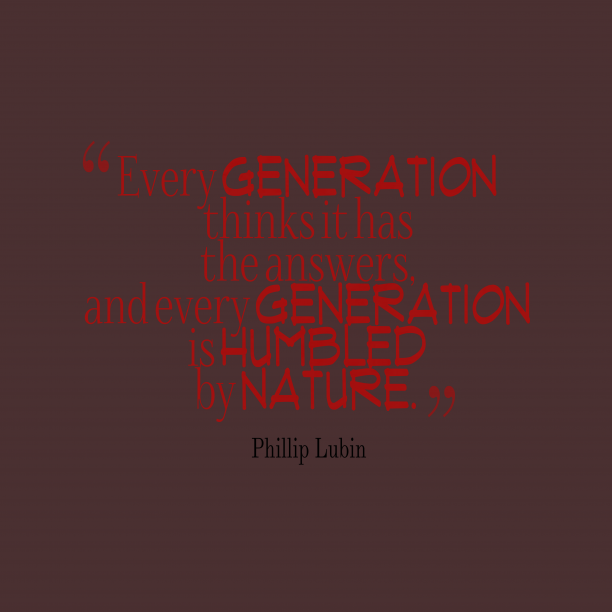 Phillip Lubin 's quote about generation. Every generation thinks it has…