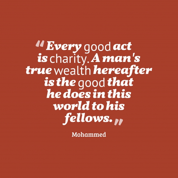 Mohammed 's quote about . Every good act is charity….