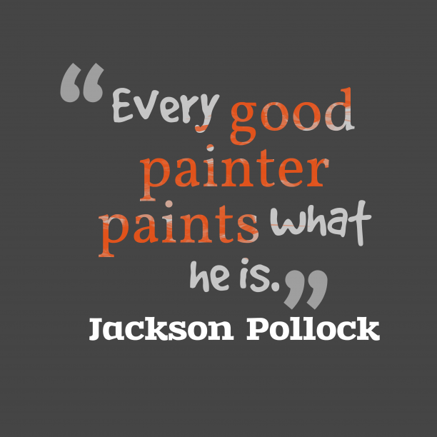 Jackson Pollock 's quote about . Every good painter paints what…