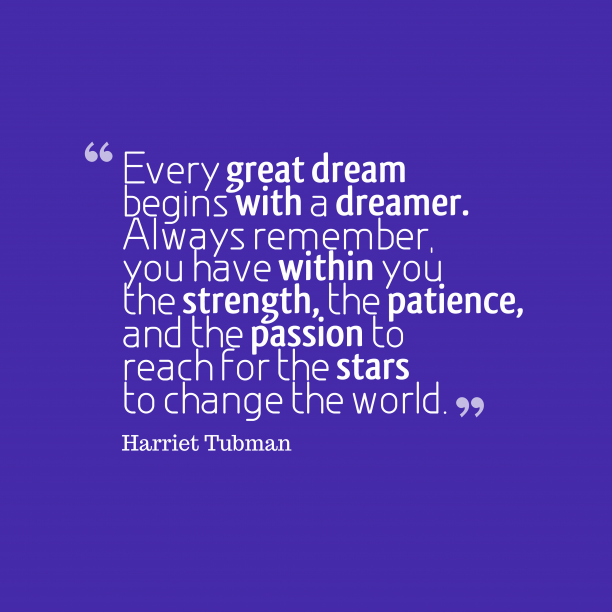 Harriet Tubman 's quote about dream. Every great dream begins with…