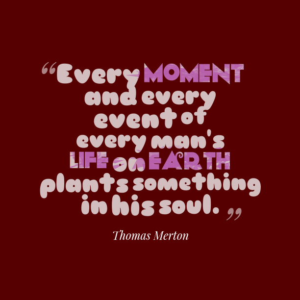Thomas Merton 's quote about . Every moment and every event…