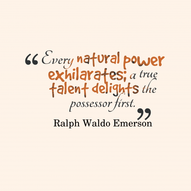 Ralph Waldo Emerson 's quote about power, talent. Every natural power exhilarates; a…
