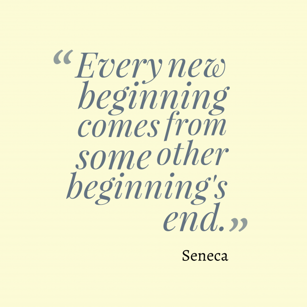 Seneca 's quote about time. Every new beginning comes from…