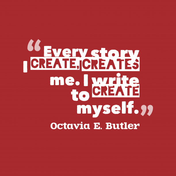 Octavia E. Butler 's quote about . Every story I create, creates…