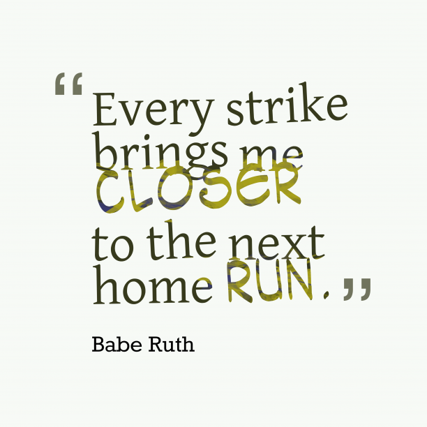 Babe Ruth 's quote about . Every strike brings me closer…
