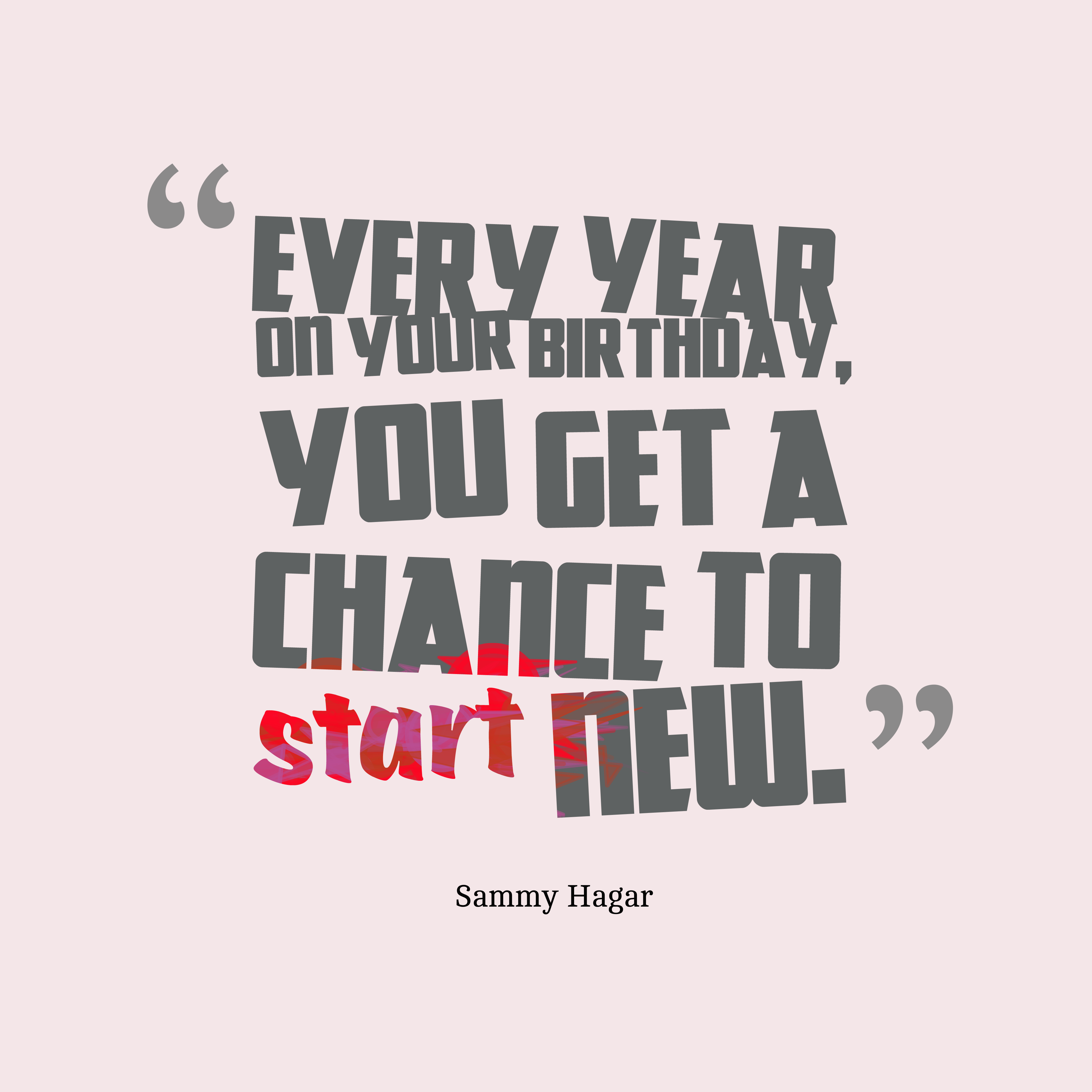 Quotes image of Every year on your birthday, you get a chance to start new.