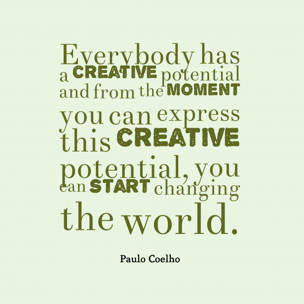 Paulo Coelho 's quote about potential, change. Everybody has a creative potential…