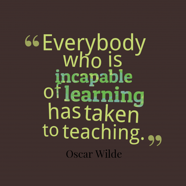 Oscar Wilde 's quote about Teaching. Everybody who is incapable of…