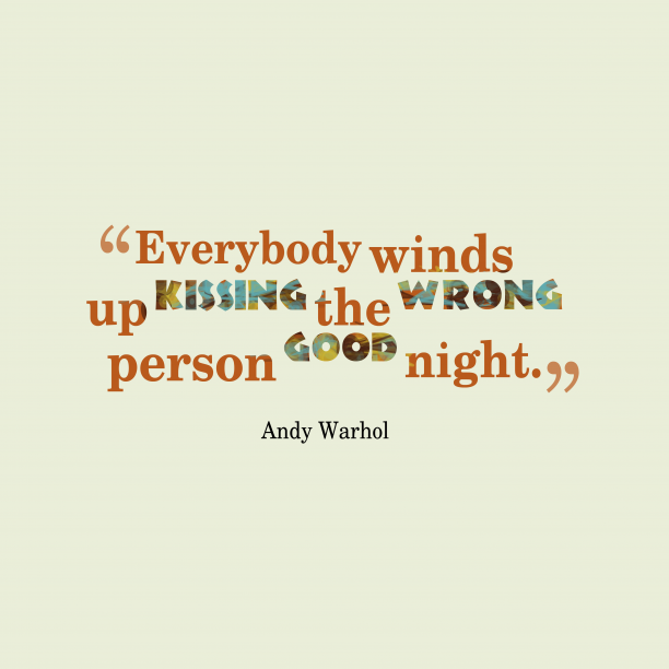 Andy Warhol 's quote about . Everybody winds up kissing the…