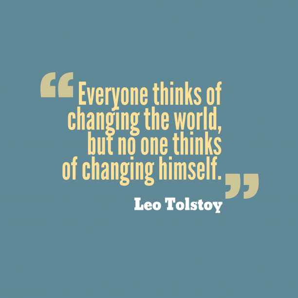 Leo Tolstoy 's quote about . Everyone thinks of changing the…