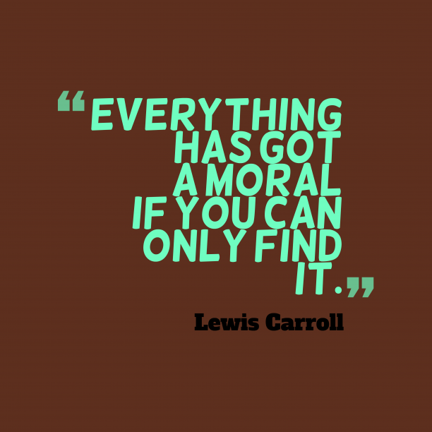 Lewis Carroll 's quote about . Everything has got a moral…