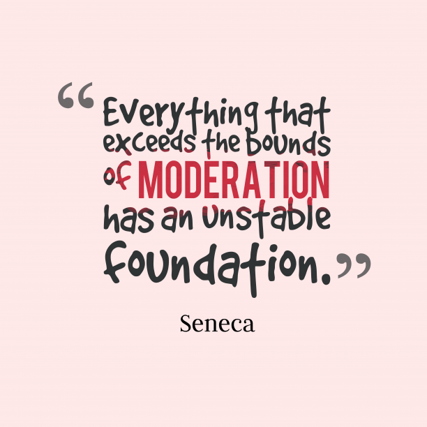 Seneca 's quote about . Everything that exceeds the bounds…
