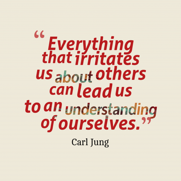 Carl Jung 's quote about understanding. Everything that irritates us about…